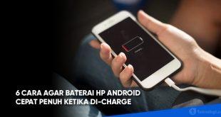 6 Cara Agar Baterai HP Android Cepat Penuh